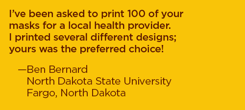 I've been asked to print 100 of your masks for a local health provider. I printed several different designs; yours was the preferred choice! –Ben Bernard, North Dakota State University, Fargo, North Dakota
